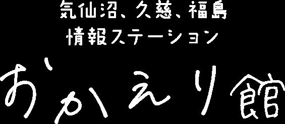 気仙沼、久慈、福島 情報ステーション「おかえり館」